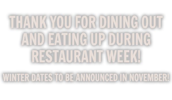 Thank you for Dining Out and Eating Up during Restaurant Week! Winter dates to be announced in November!